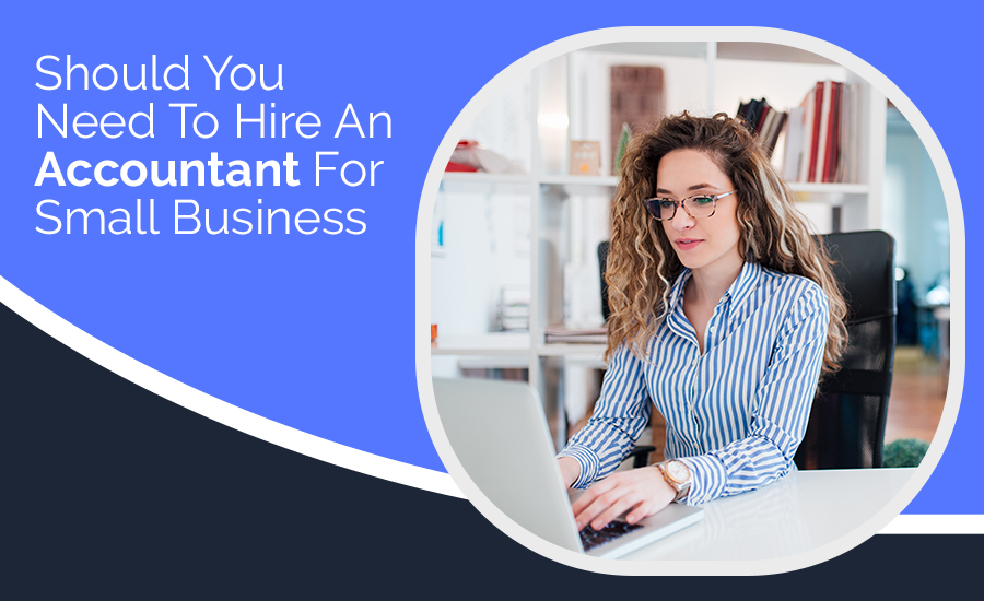 Should You Need To Hire An Accountant For Small Business?