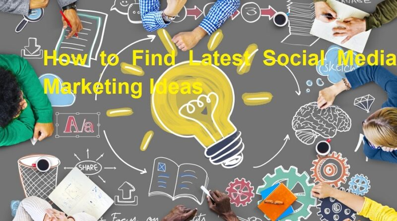How to Find Latest Social Media Marketing Ideas