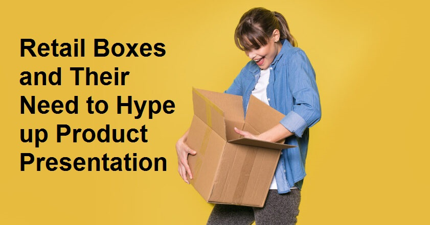 Retail Boxes and Their Need to Hype up Product Presentation