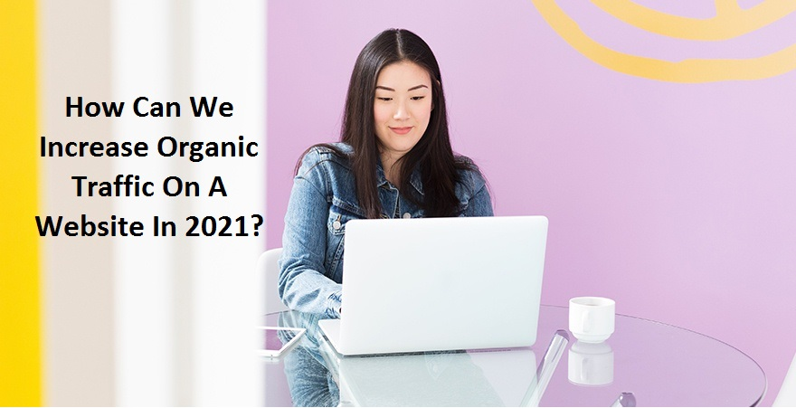 How Can We Increase Organic Traffic On A Website In 2021?